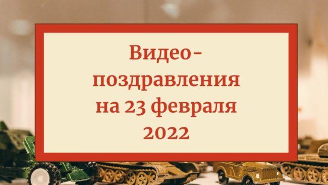 Видео-поздравления на 23 февраля 2022